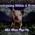 Fundraising Within A Budget AKA When Pigs Fly